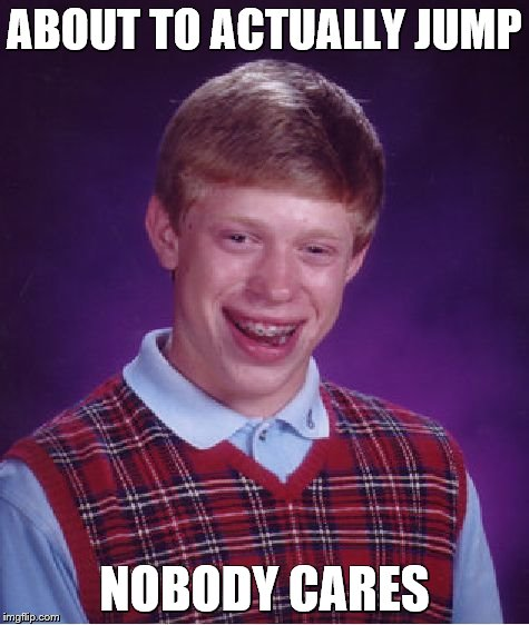 Bad Luck Brian Meme | ABOUT TO ACTUALLY JUMP NOBODY CARES | image tagged in memes,bad luck brian | made w/ Imgflip meme maker