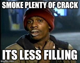 Y'all Got Any More Of That Meme | SMOKE PLENTY OF CRACK ITS LESS FILLING | image tagged in memes,yall got any more of | made w/ Imgflip meme maker