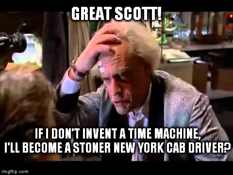 back to the future | GREAT SCOTT! IF I DON'T INVENT A TIME MACHINE, I'LL BECOME A STONER NEW YORK CAB DRIVER? | image tagged in back to the future | made w/ Imgflip meme maker