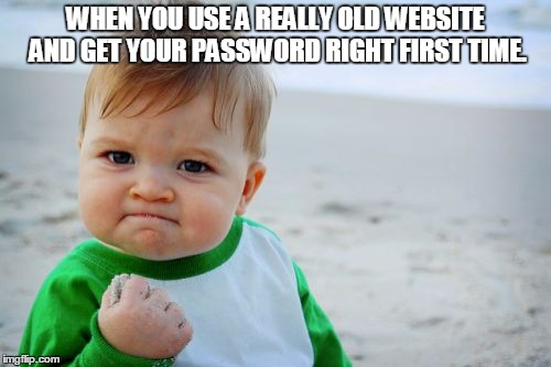Success Kid Original | WHEN YOU USE A REALLY OLD WEBSITE AND GET YOUR PASSWORD RIGHT FIRST TIME. | image tagged in memes,success kid original | made w/ Imgflip meme maker