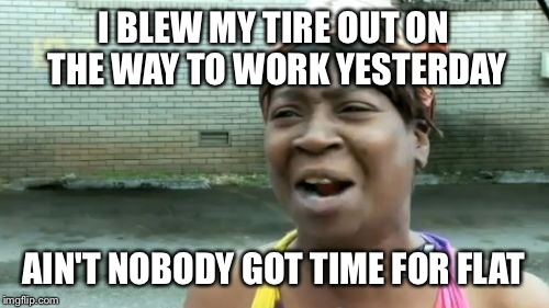Aint Nobody Got Time For That Meme | I BLEW MY TIRE OUT ON THE WAY TO WORK YESTERDAY AIN'T NOBODY GOT TIME FOR FLAT | image tagged in memes,aint nobody got time for that | made w/ Imgflip meme maker