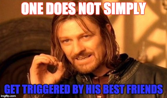 One Does Not Simply Meme | ONE DOES NOT SIMPLY GET TRIGGERED BY HIS BEST FRIENDS | image tagged in memes,one does not simply | made w/ Imgflip meme maker