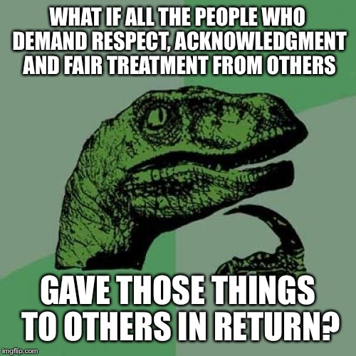 Don't be a hypocrite | WHAT IF ALL THE PEOPLE WHO DEMAND RESPECT, ACKNOWLEDGMENT AND FAIR TREATMENT FROM OTHERS GAVE THOSE THINGS TO OTHERS IN RETURN? | image tagged in memes,philosoraptor | made w/ Imgflip meme maker