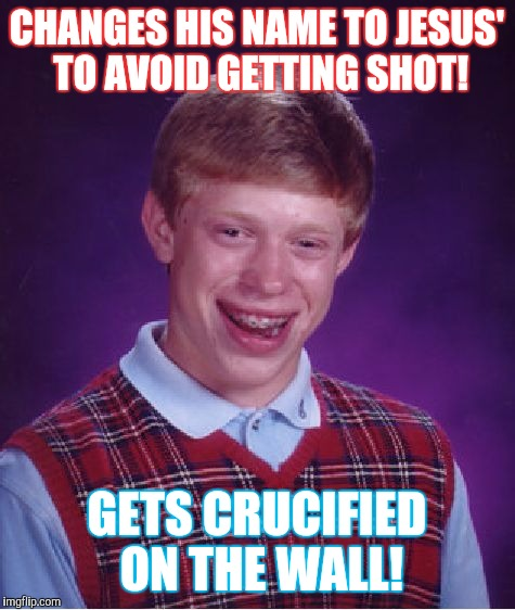 Bad Luck Brian Meme | CHANGES HIS NAME TO JESUS' TO AVOID GETTING SHOT! GETS CRUCIFIED ON THE WALL! | image tagged in memes,bad luck brian | made w/ Imgflip meme maker