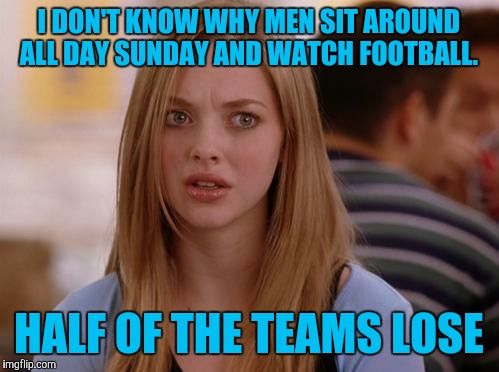OMG Karen Meme | I DON'T KNOW WHY MEN SIT AROUND ALL DAY SUNDAY AND WATCH FOOTBALL. HALF OF THE TEAMS LOSE | image tagged in memes,omg karen | made w/ Imgflip meme maker