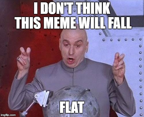 Dr Evil Laser Meme | I DON'T THINK THIS MEME WILL FALL FLAT | image tagged in memes,dr evil laser | made w/ Imgflip meme maker