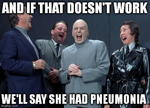 Laughing Villains Meme | AND IF THAT DOESN'T WORK WE'LL SAY SHE HAD PNEUMONIA | image tagged in memes,laughing villains | made w/ Imgflip meme maker