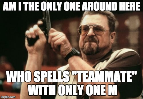 "Am I The Only One Around Here Meme | AM I THE ONLY ONE AROUND HERE WHO SPELLS ""TEAMMATE"" WITH ONLY ONE M 