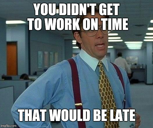 That Would Be Great Meme | YOU DIDN'T GET TO WORK ON TIME THAT WOULD BE LATE | image tagged in memes,that would be great | made w/ Imgflip meme maker