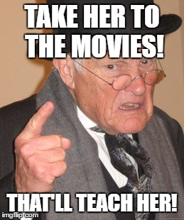 Back In My Day Meme | TAKE HER TO THE MOVIES! THAT'LL TEACH HER! | image tagged in memes,back in my day | made w/ Imgflip meme maker