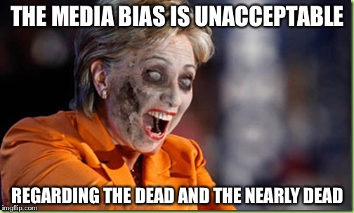 Zombie Hillary | THE MEDIA BIAS IS UNACCEPTABLE REGARDING THE DEAD AND THE NEARLY DEAD | image tagged in zombie hillary | made w/ Imgflip meme maker