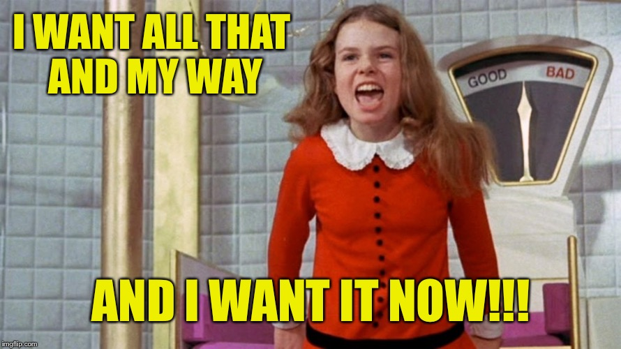 I WANT ALL THAT AND MY WAY AND I WANT IT NOW!!! | made w/ Imgflip meme maker