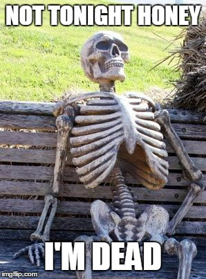 Waiting Skeleton Meme | NOT TONIGHT HONEY I'M DEAD | image tagged in memes,waiting skeleton | made w/ Imgflip meme maker