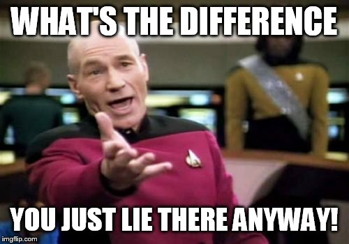 Picard Wtf Meme | WHAT'S THE DIFFERENCE YOU JUST LIE THERE ANYWAY! | image tagged in memes,picard wtf | made w/ Imgflip meme maker