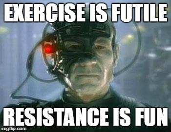 The Borg | EXERCISE IS FUTILE RESISTANCE IS FUN | image tagged in the borg | made w/ Imgflip meme maker