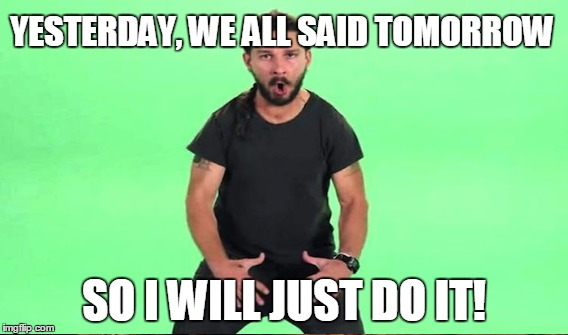 SO I WILL JUST DO IT! YESTERDAY, WE ALL SAID TOMORROW | image tagged in shia labeouf just do it | made w/ Imgflip meme maker