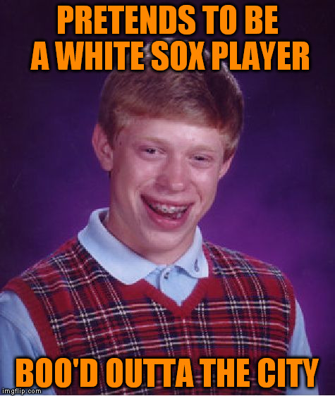 Bad Luck Brian Meme | PRETENDS TO BE A WHITE SOX PLAYER BOO'D OUTTA THE CITY | image tagged in memes,bad luck brian | made w/ Imgflip meme maker