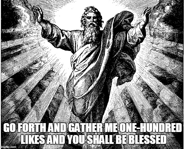 GO FORTH AND GATHER ME ONE-HUNDRED LIKES AND YOU SHALL BE BLESSED | made w/ Imgflip meme maker