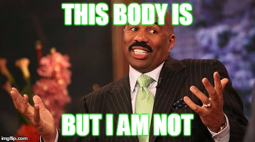 THIS BODY IS BUT I AM NOT | image tagged in memes,steve harvey | made w/ Imgflip meme maker