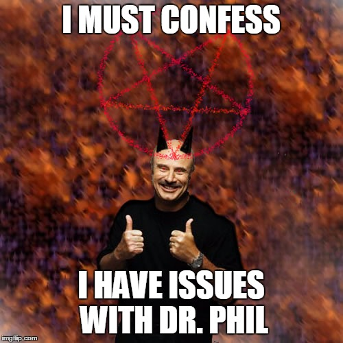 I MUST CONFESS I HAVE ISSUES WITH DR. PHIL | made w/ Imgflip meme maker