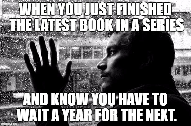 Over Educated Problems | WHEN YOU JUST FINISHED THE LATEST BOOK IN A SERIES AND KNOW YOU HAVE TO WAIT A YEAR FOR THE NEXT. | image tagged in memes,over educated problems | made w/ Imgflip meme maker