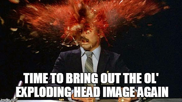 TIME TO BRING OUT THE OL' EXPLODING HEAD IMAGE AGAIN | made w/ Imgflip meme maker