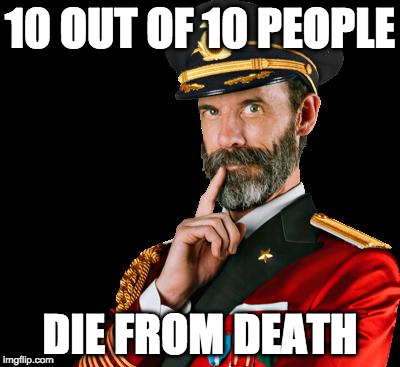 Cause of death, Captain Obvious? |  10 OUT OF 10 PEOPLE; DIE FROM DEATH | image tagged in captain obvious,die,4 out of 5,iwanttobebacon,death | made w/ Imgflip meme maker