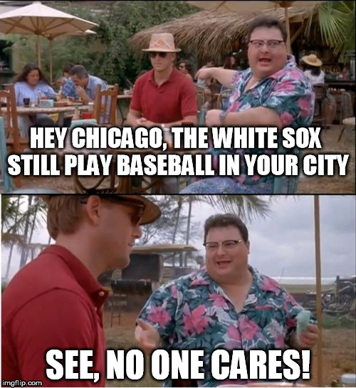 See, no one cares  | HEY CHICAGO, THE WHITE SOX STILL PLAY BASEBALL IN YOUR CITY SEE, NO ONE CARES! | image tagged in memes,see nobody cares,baseball,chicago cubs,white sox | made w/ Imgflip meme maker