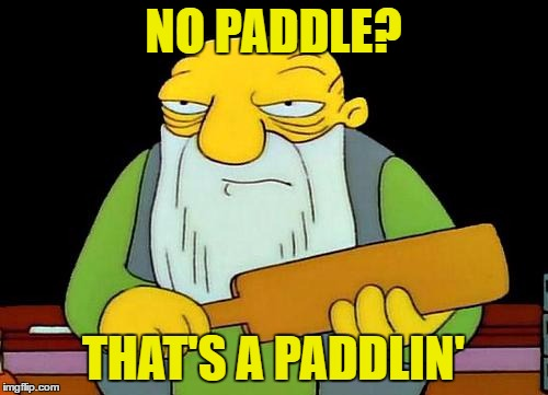 NO PADDLE? THAT'S A PADDLIN' | made w/ Imgflip meme maker