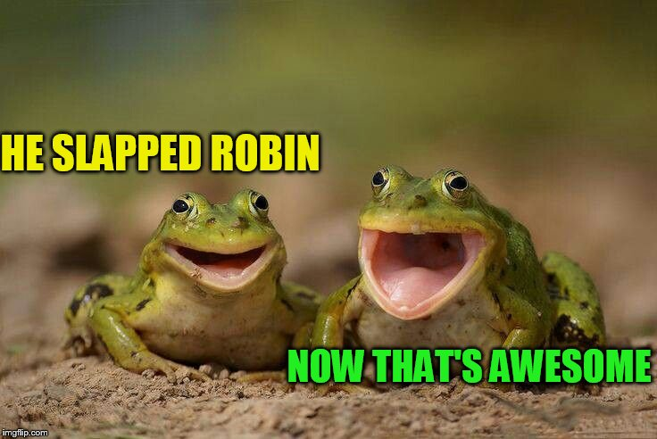 HE SLAPPED ROBIN NOW THAT'S AWESOME | made w/ Imgflip meme maker