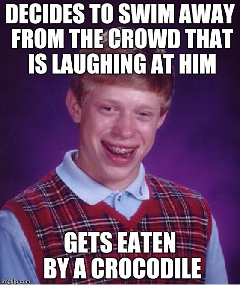 Bad Luck Brian Meme | DECIDES TO SWIM AWAY FROM THE CROWD THAT IS LAUGHING AT HIM GETS EATEN BY A CROCODILE | image tagged in memes,bad luck brian | made w/ Imgflip meme maker