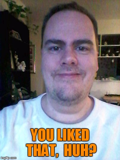 smile | YOU LIKED THAT,  HUH? | image tagged in smile | made w/ Imgflip meme maker