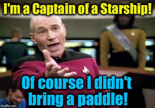 Picard Wtf Meme | I'm a Captain of a Starship! Of course I didn't bring a paddle! | image tagged in memes,picard wtf | made w/ Imgflip meme maker