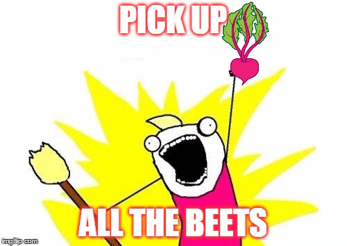 X All The Y Meme | PICK UP ALL THE BEETS | image tagged in memes,x all the y | made w/ Imgflip meme maker