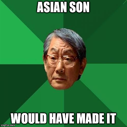 ASIAN SON WOULD HAVE MADE IT | image tagged in angry asian father 500x500 | made w/ Imgflip meme maker