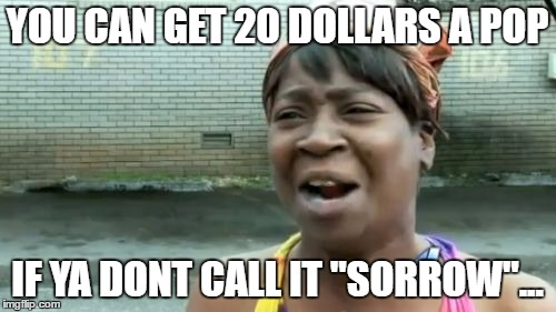 "Aint Nobody Got Time For That Meme | YOU CAN GET 20 DOLLARS A POP IF YA DONT CALL IT ""SORROW""... 