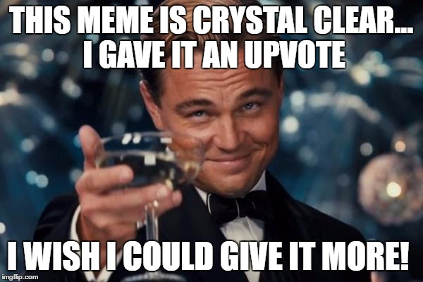 Leonardo Dicaprio Cheers Meme | THIS MEME IS CRYSTAL CLEAR... I GAVE IT AN UPVOTE I WISH I COULD GIVE IT MORE! | image tagged in memes,leonardo dicaprio cheers | made w/ Imgflip meme maker