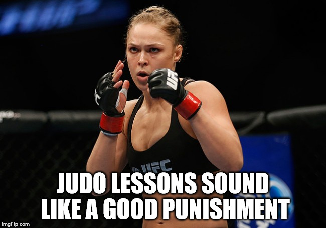 JUDO LESSONS SOUND LIKE A GOOD PUNISHMENT | image tagged in ronda rousey | made w/ Imgflip meme maker