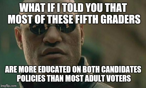 Matrix Morpheus Meme | WHAT IF I TOLD YOU THAT MOST OF THESE FIFTH GRADERS ARE MORE EDUCATED ON BOTH CANDIDATES POLICIES THAN MOST ADULT VOTERS | image tagged in memes,matrix morpheus | made w/ Imgflip meme maker