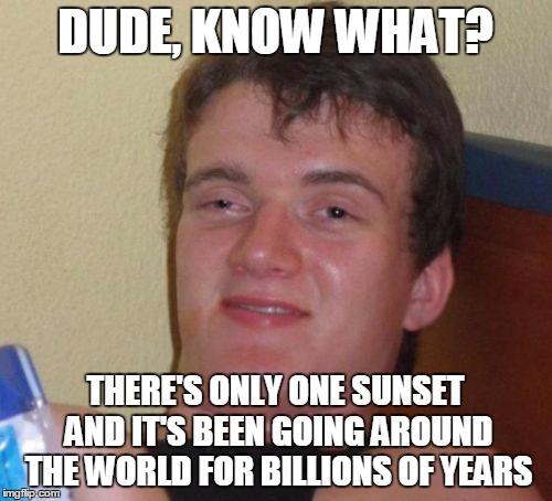 Mind Blown! | DUDE, KNOW WHAT? THERE'S ONLY ONE SUNSET AND IT'S BEEN GOING AROUND THE WORLD FOR BILLIONS OF YEARS | image tagged in memes,10 guy,facts,astronomy,did you know,factoids | made w/ Imgflip meme maker
