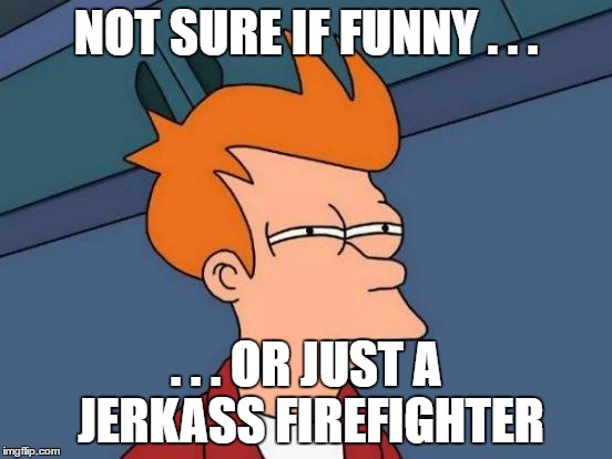 Futurama Fry Meme | NOT SURE IF FUNNY . . . . . . OR JUST A JERKASS FIREFIGHTER | image tagged in memes,futurama fry | made w/ Imgflip meme maker