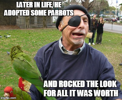 LATER IN LIFE, HE ADOPTED SOME PARROTS AND ROCKED THE LOOK FOR ALL IT WAS WORTH | made w/ Imgflip meme maker