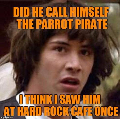 Conspiracy Keanu Meme | DID HE CALL HIMSELF THE PARROT PIRATE I THINK I SAW HIM AT HARD ROCK CAFE ONCE | image tagged in memes,conspiracy keanu | made w/ Imgflip meme maker
