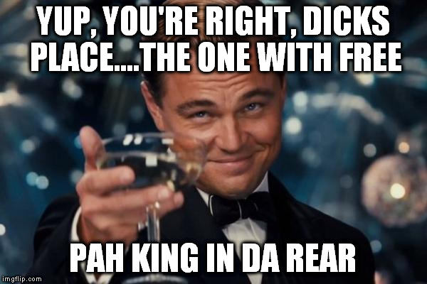 Leonardo Dicaprio Cheers Meme | YUP, YOU'RE RIGHT, DICKS PLACE....THE ONE WITH FREE PAH KING IN DA REAR | image tagged in memes,leonardo dicaprio cheers | made w/ Imgflip meme maker