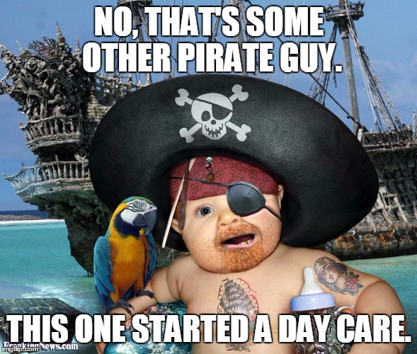NO, THAT'S SOME OTHER PIRATE GUY. THIS ONE STARTED A DAY CARE. | made w/ Imgflip meme maker