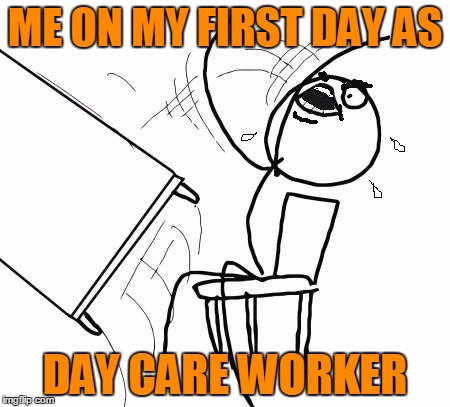 table flip 2 | ME ON MY FIRST DAY AS DAY CARE WORKER | image tagged in table flip 2 | made w/ Imgflip meme maker