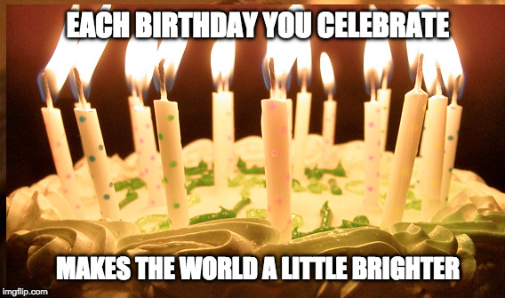 bright birthday | EACH BIRTHDAY YOU CELEBRATE MAKES THE WORLD A LITTLE BRIGHTER | image tagged in birthday | made w/ Imgflip meme maker