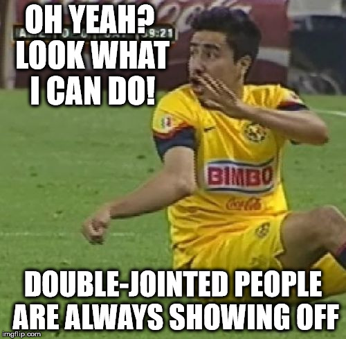 Look What I Can Do! | OH YEAH? LOOK WHAT I CAN DO! DOUBLE-JOINTED PEOPLE ARE ALWAYS SHOWING OFF | image tagged in memes,efrain juarez,funny memes,double-jointed | made w/ Imgflip meme maker