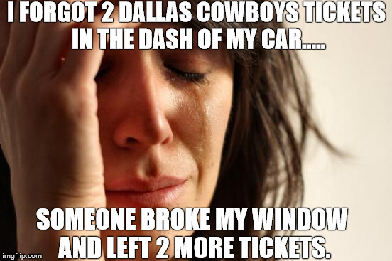 All them cowboy lovers..... | I FORGOT 2 DALLAS COWBOYS TICKETS IN THE DASH OF MY CAR..... SOMEONE BROKE MY WINDOW AND LEFT 2 MORE TICKETS. | image tagged in memes,first world problems,cowboys,football | made w/ Imgflip meme maker