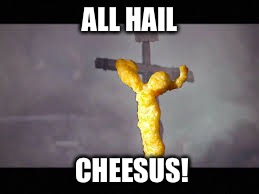 ALL HAIL CHEESUS! | made w/ Imgflip meme maker